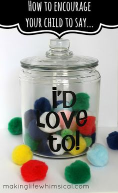 """This is something we do often in our home.  Whenever we ask a child to do something and he or she responds with """"I'd love to!"""" then a pom pom goes in the jar.  When it's full, we go out for frozen yogurt. We don't do it ALL the time, but it's an investment in a habit that has resulted in sweet responses (even without the yogurt). -April"""