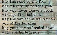 May the road to the flea market rise up to meet you. May you never leave a good vintage find behind. May the sun shine warm upon you while junking. May your car be loaded down with roadside finds. Flea Market Booth, Flea Market Style, Vintage Quotes, Vintage Soul, Little Presents, My Demons, Marketing Quotes, Funky Junk, Fleas