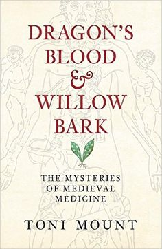 Dragon's Blood & Willow Bark: The Mysteries of Medieval Medicine: Toni Mount: Calling to mind a time when butchers and executioners knew more about anatomy than university-trained physicians, the phrase 'Medieval Medicine' conjures up horrors for us with our modern ideas on hygiene, instant pain relief and effective treatments.