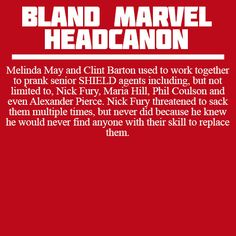 Melinda May and Clint Barton used to work together to prank senior SHIELD agents including, but not limited to, Nick Fury, Maria Hill, Phil Coulson and even Alexander Pierce. Nick Fury threatened to sack them multiple times, but never did because he knew he would never find anyone with their skill to replace them.