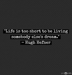 """Life is too short to be living somebody else's dream."" - [ I admire Hef, but unlike most guys, I don't want his lifestyle. That's HIS dream, not mine. -PSC]"