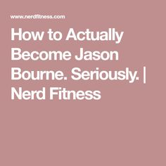 How to Actually Become Jason Bourne. Seriously.   Nerd Fitness