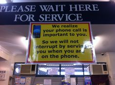 We realize your phone call is important to you.  So we will not interrupt by serving you when you are on the phone...   :)