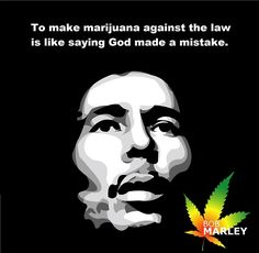 To Make Marijuana Against The Law… – Bob Marley