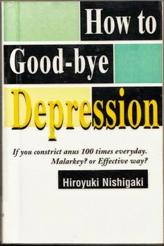 """How to Good-bye Depression: If you constrict anus 100 times everyday. Malarkey? Or Effective Way? Nishigaki 2000  quote: """"Repent is to change your bad feeling. Happy good feeling is power. Happy good feelings can give you a supernatural power, cure diseases, and change your surroundings for better."""" (pg. 179)."""