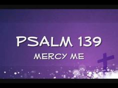 Psalm 139 ~ MercyMe ==>You have searched me and you know me  You're familiar with all my ways    You have placed your hand upon me   With such a knowledge I can't attain    Where can I go from your Spirit?  Where can I flee from your presence?    If I make my bed in the depths  If I go up to the heavens    You are there    If I rise on the wings of the dawn   If I settle on the far side of the sea    Even there your hand will hold me fast  Even there your hand will guide me