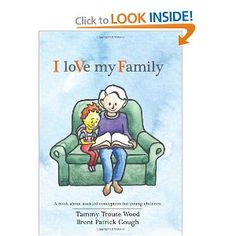 I Love My Family: A book about assisted conception for young children ages 3-5. Including: IVF, egg donor, sperm donor, and surrogacy. The book uses diverse pictures, inclusive language and accurate anatomy to provide a tool to explain all manners of assisted conception for all families. The book offers parent's information on how to prepare, set the stage and answer questions.  A glossary provides alternative words to use for those who prefer plain language rather than medical terms.