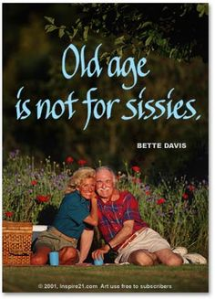 Old age is not for sissies. Bette Davis