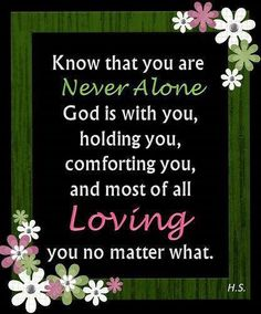 Know that you are never alone. God is with you, holding you, comforting you, and most of all, loving you no matter what.
