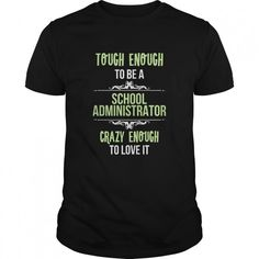 SCHOOL ADMINISTRATOR TOUGH ENOUGH TO BE A SCHOOL ADMINISTRATOR CRAZY ENOUGH TO LOVE IT