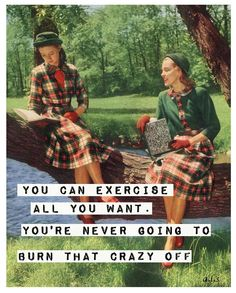You can exercise all you want. You're never going to burn that crazy off.