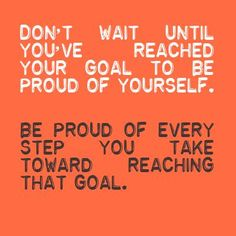 Don't wait until you've reached your goal to be proud of yourself be proud of every step you take toward reaching that goal, motivational qu...