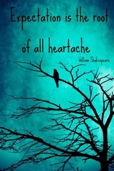 Expectation is the root of all heartache. -william shakespeare quotes