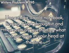 """Unearthing an old notebook, having a look through it, and then seriously questioning..."" 