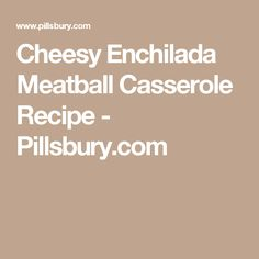 Cheesy Enchilada Meatball Casserole Recipe - Pillsbury.com