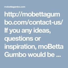 http://mobettagumbo.com/contact-us/  If you any ideas, questions or inspiration, moBetta Gumbo would be more than happy to hear it from you. So hurry up and contact us today!!