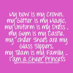 My bow is my crown, my glitter is my magic, my uniform is my dress , my gym is my castle, my cheer shoes are my glass slippers, my team is my family … I am a cheer Princess