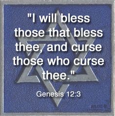 Genesis 12:3 And I will bless them that bless thee, and curse him that curseth thee: and in thee shall all families of the earth be blessed.