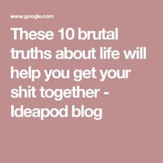 These 10 brutal truths about life will help you get your shit together - Ideapod blog