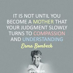Erma Bombeck - It is not until you become a mother that your judgment slowly turns to compassion and understanding.