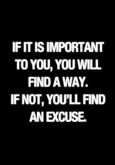 I seem to find excuses all the time...I need to focus and be strong to accomplish my goals!