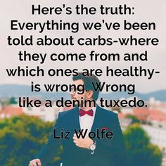 Heres the truth: Everything weve been told about #carbs - where they come from and which ones are #healthy - is wrong. Wrong like a denim tuxedo. Liz Wolfe #quote |