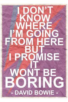 """""""No sé hacia donde voy ahora, pero prometo que no será aburrido"""" -David Bowie"""