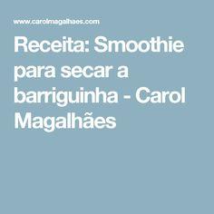 Receita: Smoothie para secar a barriguinha - Carol Magalhães