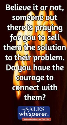 Believe it or not, someone out there is praying for you to sell them the solution to their problem. Do you have the courage to connect with them?