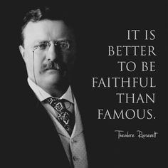 It is better to be faithful than famous. – Theodore Roosevelt Wise Quotes, Quotable Quotes, Famous Quotes, Great Quotes, Inspirational Quotes, Mommy Quotes, Lyric Quotes, Teddy Roosevelt Quotes, Theodore Roosevelt Facts