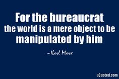 For the bureaucrat, the world is a mere object to be manipulated by him.
