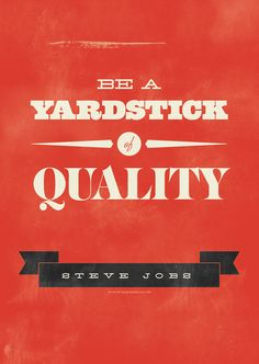 Be a yardstick of quality. Some people aren't used to an environment where excellence is expected. Steve Jobs