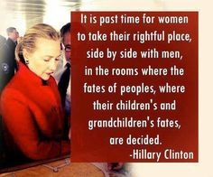 It is past time for women to take their rightful place, side by side with men, in the rooms where the fates of peoples, where their children's and grandchildren's fates, are decided. - Hillary Clinton