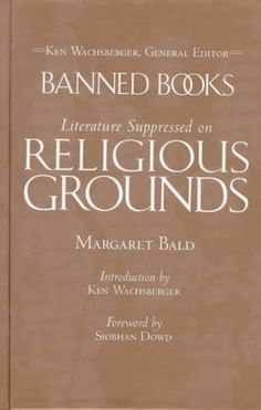 363.31 BAL - Banned Books: Literature Suppressed on Religious Grounds - Summary: Discusses some 100 books that have been targets of religious censorship over the centuries, encompassing texts of the world's major religions, novels, and classic works of philosophy, science, and history, as well as contemporary works.