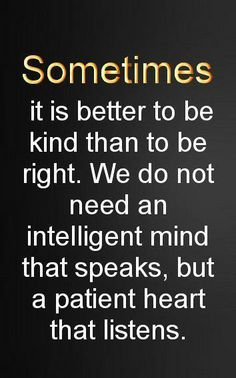 Sometimes it is better to be kind than to be right. We do not need an intelligent mind that speaks, but a patient heart that listens.