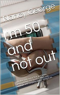 I'm 50 and not out: Life does not end at 50 it just keeps getting better. My world is filled with mishaps and complete chaos - bring it on. by Nancy George http://www.amazon.com/dp/B018C4EILW/ref=cm_sw_r_pi_dp_2kqUwb168B9BK