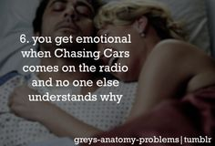 Grey's Anatomy Problems 6. You get emotional when Chasing Cars comes on the radio and no one else understands why. This happened to me yesterday awwww this is so trueee :'(