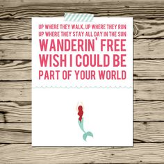Up where they walk. Up where they run. Up where they stay all day in the sun. Wanderin free, wish I could be part of your world. - Ariel