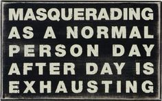 Masquerading as a normal person day after day is exhausting.  Source: Positivity Toolbox (Fb)