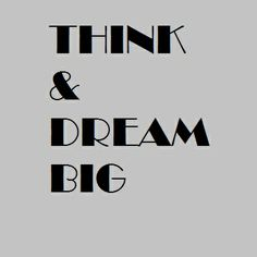 THINK AND DREAM BIG