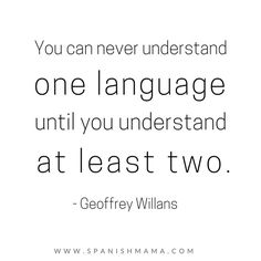 You can never understand one language until you understand at least two. - Geoffrey Willans, language quotes
