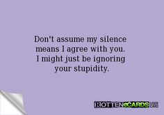 Don't assume my silence  means I agree with you.  I might just be ignoring  your stupidity.