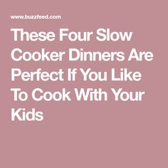 These Four Slow Cooker Dinners Are Perfect If You Like To Cook With Your Kids