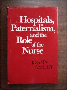 Hospitals, Paternalism, and the Role of the Nurse A Nursing Education Monograph: Jo Ann Ashley, Wilma Scott Heide: 9780807724712: Amazon.com: Books