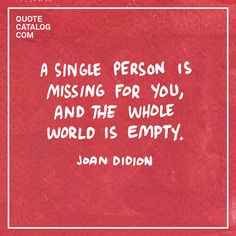 """A single person is missing for you, and the whole world is empty."" —  Joan Didion"
