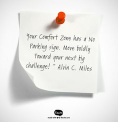 Your Comfort Zone has a No Parking sign. Move boldly toward your next big challenge!    ~ Alv