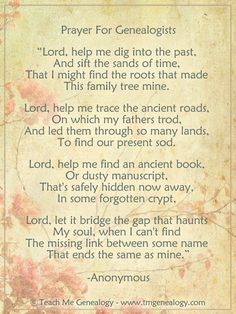 """Prayer for Genealogists"" ~ ""Lord, Help mek dig into the past, and sift the sands of time, That I might find the roots that made this family mine."" ~ A lovely verse for your heritage album's opening page. Genealogy Quotes, Family Genealogy, Family Roots, All Family, Family Trees, Family History Quotes, Genealogy Research, Genealogy Chart, Genealogy Websites"