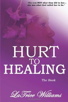 Hurt To Healing - The Book by LaTrice Williams,http://www.amazon.com/dp/0991234014/ref=cm_sw_r_pi_dp_1VRCtb0WJ8D7BWXT