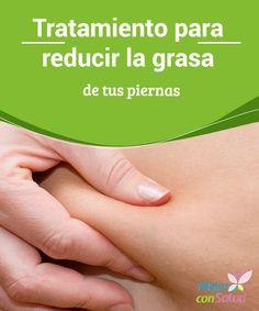 Tratamiento para reducir la grasa de tus piernas Tratamiento para reducir la grasa de tus piernas, con ejercicios y alimentación adecuada.