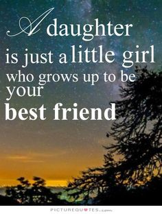 A daughter is just a little girl who grows up to be your best friend. Picture Quotes.